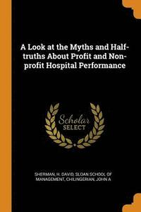 bokomslag A Look at the Myths and Half-Truths about Profit and Non-Profit Hospital Performance