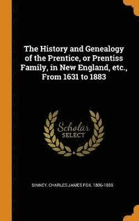 bokomslag The History and Genealogy of the Prentice, or Prentiss Family, in New England, Etc., from 1631 to 1883