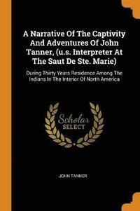 bokomslag A Narrative of the Captivity and Adventures of John Tanner, (U.S. Interpreter at the Saut de Ste. Marie)