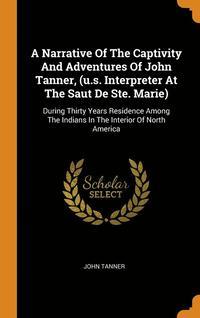 bokomslag Narrative Of The Captivity And Adventures Of John Tanner, (U.s. Interpreter At The Saut De Ste. Marie)