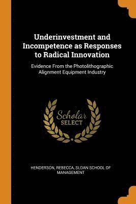 Underinvestment and Incompetence as Responses to Radical Innovation 1