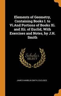 bokomslag Elements Of Geometry, Containing Books I. To Vi.And Portions Of Books Xi. And Xii. Of Euclid, With Exercises And Notes, By J.H. Smith