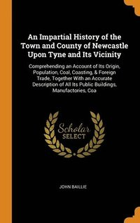 bokomslag An Impartial History of the Town and County of Newcastle Upon Tyne and Its Vicinity