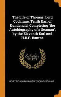 bokomslag The Life of Thomas, Lord Cochrane, Tenth Earl of Dundonald, Completing 'the Autobiography of a Seaman', by the Eleventh Earl and H.R.F. Bourne
