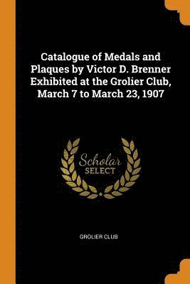 Catalogue of Medals and Plaques by Victor D. Brenner Exhibited at the Grolier Club, March 7 to March 23, 1907 1