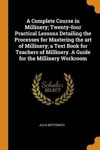 bokomslag A Complete Course in Millinery; Twenty-Four Practical Lessons Detailing the Processes for Mastering the Art of Millinery; A Text Book for Teachers of Millinery. a Guide for the Millinery Workroom