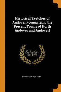 bokomslag Historical Sketches of Andover, (Comprising the Present Towns of North Andover and Andover)