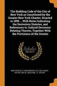bokomslag The Building Code of the City of New York as Constituted by the Greater New York Charter. Enacted in 1899 ... with Notes Indicating the Derivatory Statutes, and References to Judicial Decisions
