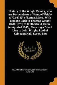 bokomslag History of the Wright Family, Who Are Descendants of Samuel Wright (1722-1789) of Lenox, Mass., with Lineage Back to Thomas Wright (1610-1670) of Wetherfield, Conn., (Emigrated 1640), Showing a