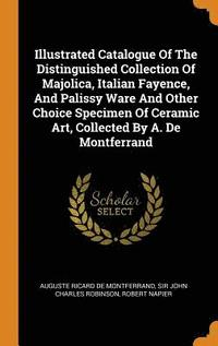 bokomslag Illustrated Catalogue of the Distinguished Collection of Majolica, Italian Fayence, and Palissy Ware and Other Choice Specimen of Ceramic Art, Collected by A. de Montferrand