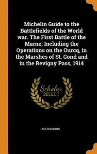 bokomslag Michelin Guide to the Battlefields of the World War. the First Battle of the Marne, Including the Operations on the Ourcq, in the Marshes of St. Gond and in the Revigny Pass, 1914