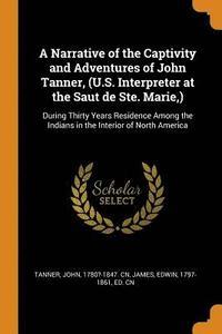 bokomslag A Narrative of the Captivity and Adventures of John Tanner, (U.S. Interpreter at the Saut de Ste. Marie, )