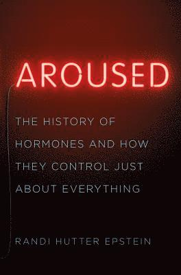 bokomslag Aroused: The History of Hormones and How They Control Just About Everything