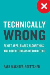 bokomslag Technically Wrong: Sexist Apps, Biased Algorithms, and Other Threats of Toxic Tech