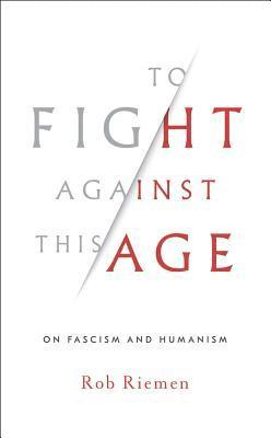 bokomslag To Fight Against This Age: On Fascism and Humanism