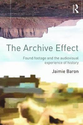 bokomslag The Archive Effect: Found Footage and the Audiovisual Experience of History