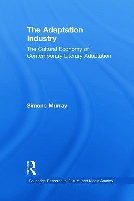 bokomslag The Adaptation Industry: The Cultural Economy of Contemporary Literary Adaptation