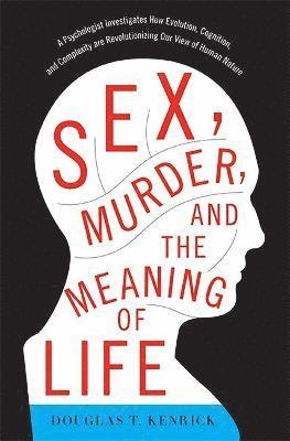 bokomslag Sex, Murder, and the Meaning of Life: A Psychologist Investigates How Evolution, Cognition, and Complexity Are Revolutionizing Our View of Human Natur