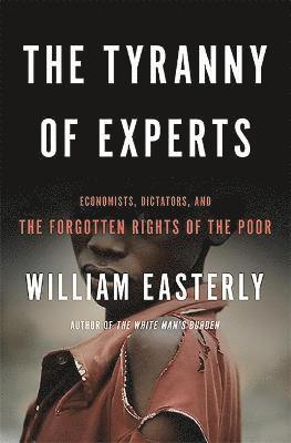 bokomslag The Tyranny of Experts: Economists, Dictators, and the Forgotten Rights of the Poor