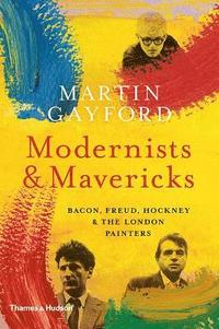 bokomslag Modernists and Mavericks: Bacon, Freud, Hockney and the London Painters 1945-70