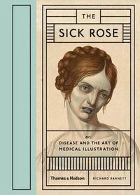 The Sick Rose: or; Disease and the Art of Medical Illustration