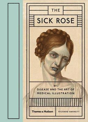 bokomslag The Sick Rose: or; Disease and the Art of Medical Illustration