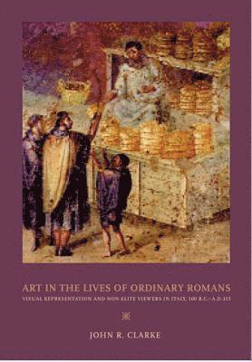 bokomslag Art in the Lives of Ordinary Romans: Visual Representation and Non-Elite Viewers in Italy, 100 B.C.-A.D. 315
