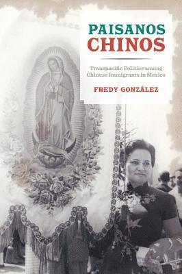 bokomslag Paisanos chinos - transpacific politics among chinese immigrants in mexico