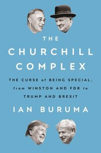 bokomslag The Churchill Complex: The Curse of Being Special, from Winston and FDR to Trump and Brexit