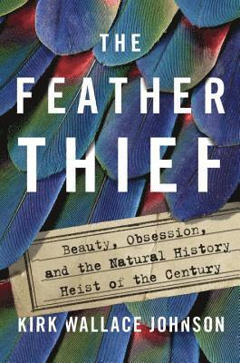 bokomslag The Feather Thief: Beauty, Obsession, and the Natural History Heist of the Century