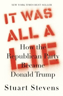 It Was All a Lie : How the Republican Party Became Donald Trump 1