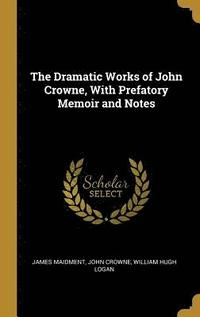 bokomslag The Dramatic Works of John Crowne, with Prefatory Memoir and Notes