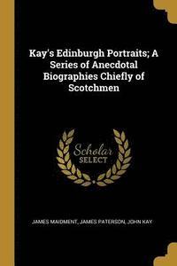 bokomslag Kay's Edinburgh Portraits; A Series of Anecdotal Biographies Chiefly of Scotchmen