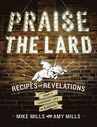 bokomslag Praise the Lard: Recipes and Revelations from a Legendary Life in Barbecue