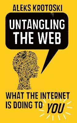 bokomslag Untangling the Web : What the internet is doing to you