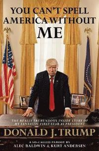 bokomslag You Can't Spell America Without Me: The Really Tremendous Inside Story of My Fantastic First Year as President Donald J. Trump (A So-Called Parody)