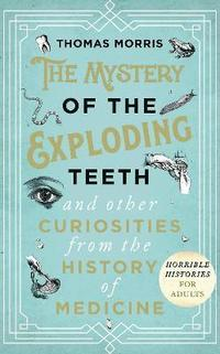 bokomslag The Mystery of the Exploding Teeth and Other Curiosities from the History of Medicine