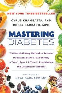 bokomslag Mastering Diabetes: The Revolutionary Method to Reverse Insulin Resistance Permanently in Type 1, Type 1.5, Type 2, Prediabetes, and Gestational Diabetes