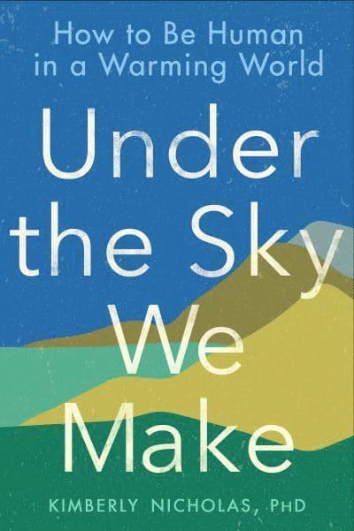 Under the Sky We Make: How to Be Human in a Warming World 1