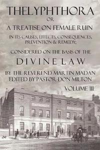 bokomslag Thelyphthora or a Treatise on Female Ruin Volume 3, in Its Causes, Effects, Consequences, Prevention, &; Remedy; Considered on the Basis of Divine Law