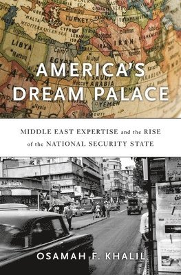 bokomslag America's Dream Palace: Middle East Expertise and the Rise of the National Security State
