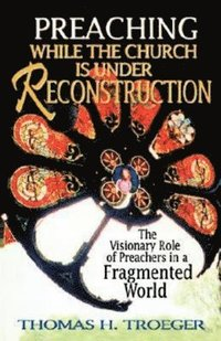 bokomslag Preaching While the Church Is Under Reconstruction: The Visionary Role of Preachers in a Fragmented World