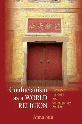 bokomslag Confucianism as a World Religion: Contested Histories and Contemporary Realities