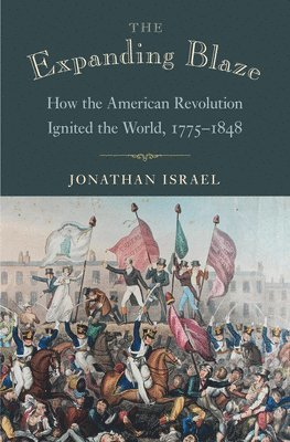 bokomslag The Expanding Blaze: How the American Revolution Ignited the World, 1775-1848