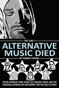 bokomslag The Day Alternative Music Died: Dylan, Zeppelin, Punk, Glam, Alt, Majors, Indies, and the Struggle between Art and Money for the Soul of Rock