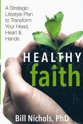 bokomslag Healthy Faith: A Strategic Lifestyle Plan to Transform Your Head, Heart and Hands