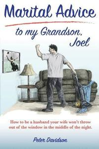 bokomslag Marital Advice to my Grandson, Joel: How to be a husband your wife won't throw out of the window in the middle of the night.