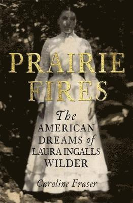 bokomslag Prairie Fires: The American Dreams of Laura Ingalls Wilder