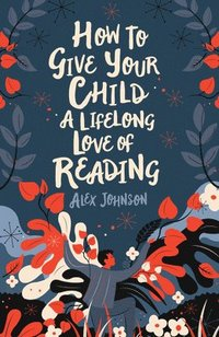 bokomslag How To Give Your Child A Lifelong Love Of Reading