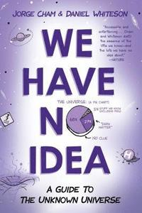 bokomslag We Have No Idea: A Guide to the Unknown Universe